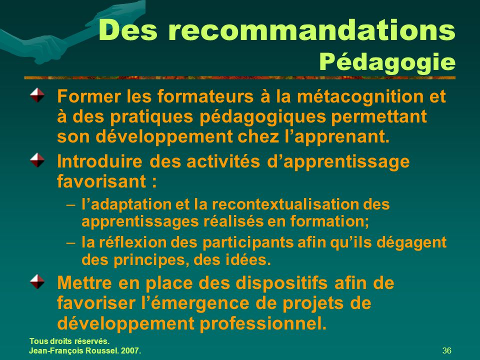 Tous droits réservés. Jean-François Roussel. 2007.36 Des recommandations Pédagogie Former les formateurs à la métacognition et à des pratiques pédagog