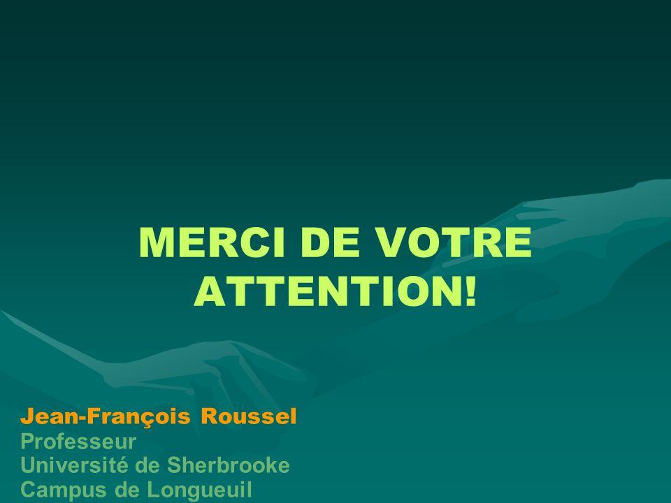 MERCI DE VOTRE ATTENTION! Jean-François Roussel Professeur Université de Sherbrooke Campus de Longueuil