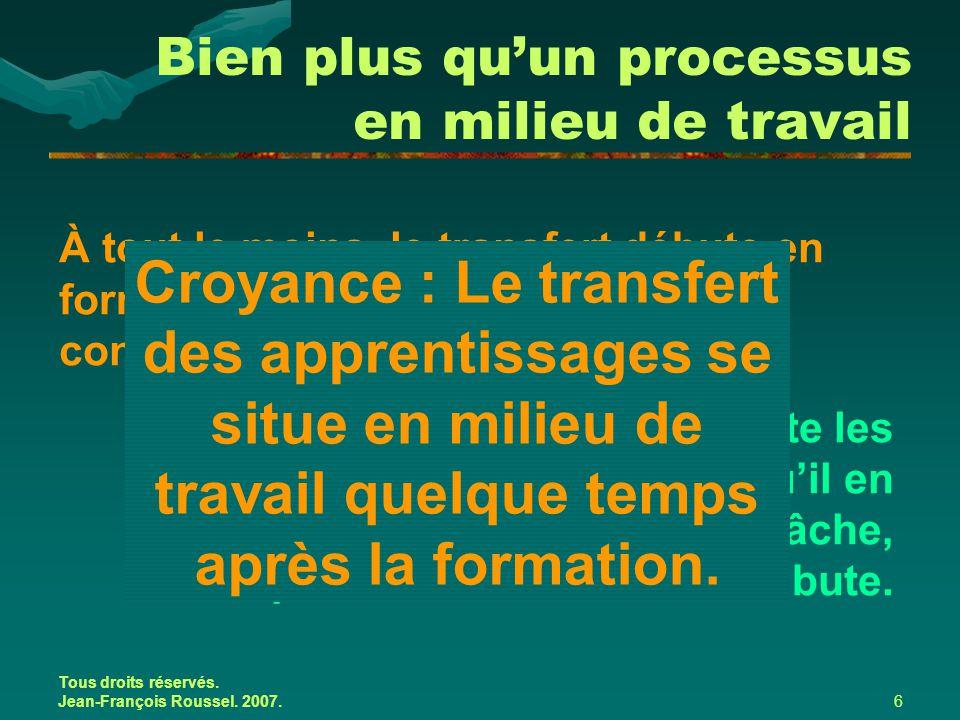 Tous droits réservés. Jean-François Roussel. 2007.6 Bien plus qu'un processus en milieu de travail À tout le moins, le transfert débute en formation!