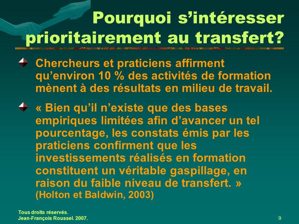 Tous droits réservés. Jean-François Roussel. 2007.9 Pourquoi s'intéresser prioritairement au transfert? Chercheurs et praticiens affirment qu'environ