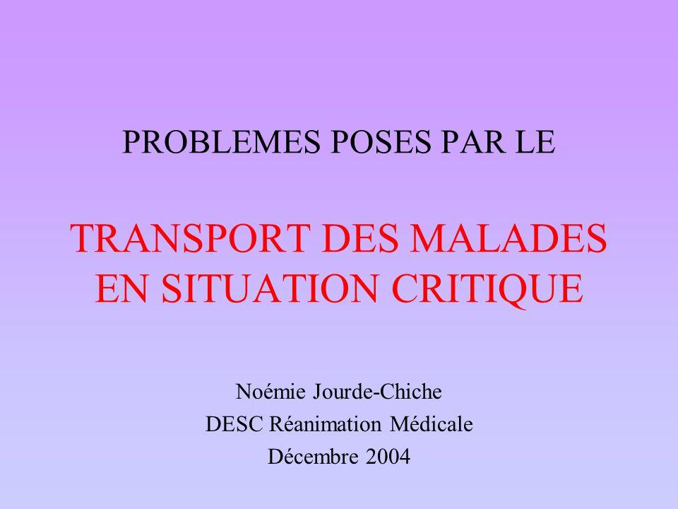 PROBLEMES POSES PAR LE TRANSPORT DES MALADES EN SITUATION CRITIQUE Noémie Jourde-Chiche DESC Réanimation Médicale Décembre 2004