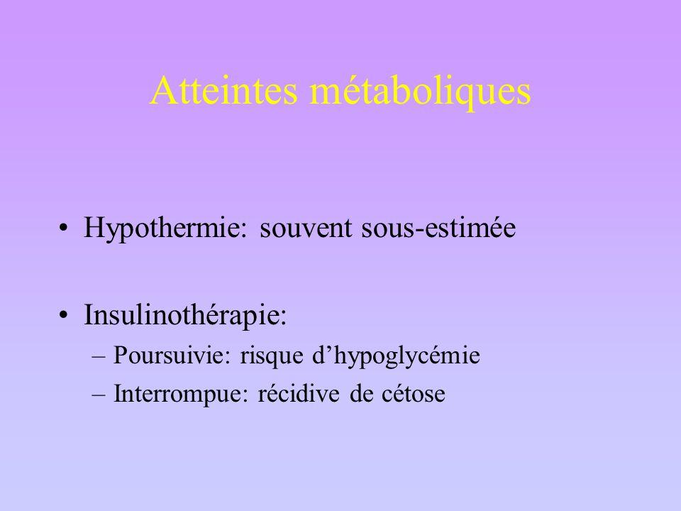 Atteintes métaboliques Hypothermie: souvent sous-estimée Insulinothérapie: –Poursuivie: risque d'hypoglycémie –Interrompue: récidive de cétose