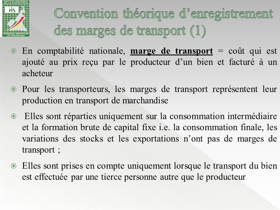  le traitement des marges de transport de marchandises diffère de celui des marges de commerce sur plusieurs points :  Il existe des exportations et des importations de services de transport de marchandises ;  Il existe des consommations intermédiaires de services de transports de marchandises ;  Il n'y a pas de marge de transport sur la consommation finale des biens pour deux principales raisons : (i) pour la consommation finale des ménages, il est difficile de séparer les services de transports de personnes des services de transport des marchandises (ii) de même, il est difficile de séparer le transport des biens marchands qui est considéré comme une marge de transport du transport des biens non marchands produits par les ménages qui est considéré comme un achat de service de transport