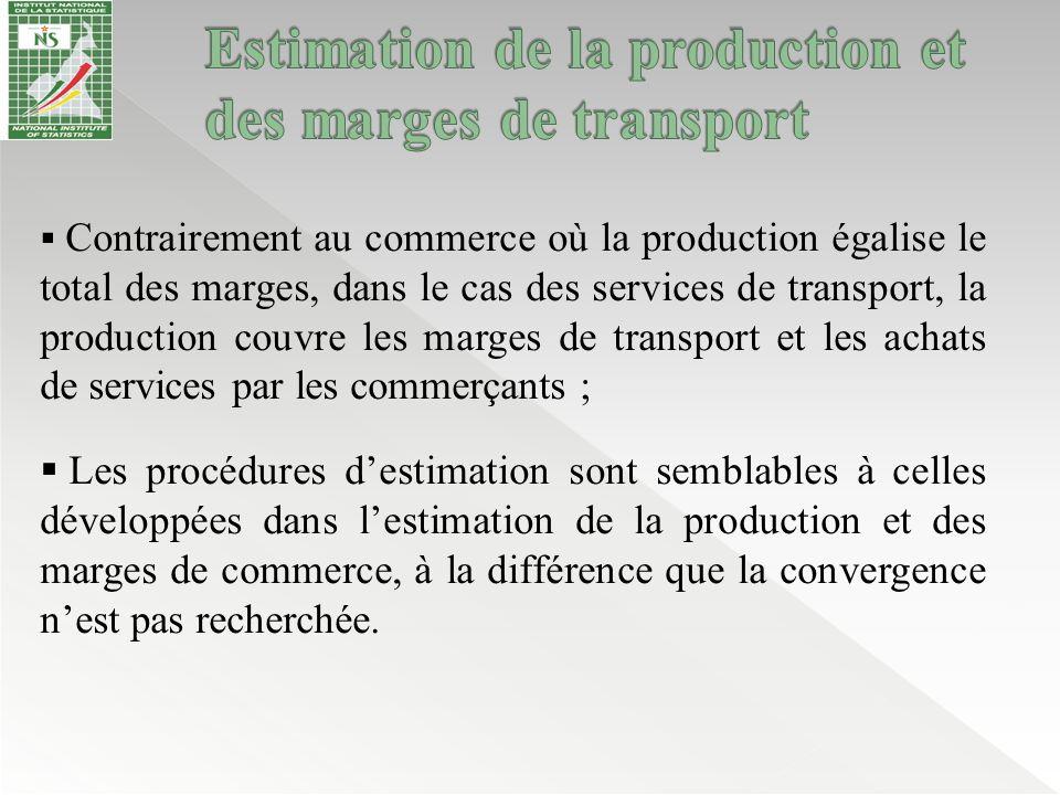 Trois procédures sont utilisées pour estimer la production et les marges de transport de marchandises : (i)Estimation de la production à partir des branches d'activités de transport de marchandises (ii) Estimation des marges de transport de marchandises par produit (iii) Répartition des marges de transport par type de transport Les groupes de branches d'activité de transport de marchandises considérées dans la nomenclature d'activité sont : Code brancheLibellé branche 034001Transport ferroviaire 034003Autres transports routiers de voyageurs 034004Transports routiers de marchandises 034005Autres transports (air, eau)