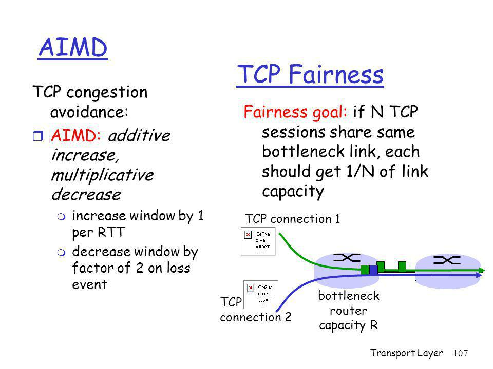 Transport Layer107 TCP Fairness Fairness goal: if N TCP sessions share same bottleneck link, each should get 1/N of link capacity TCP congestion avoid
