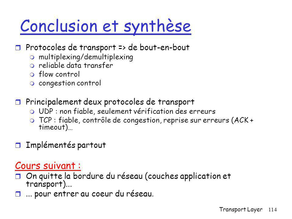 Transport Layer114 Conclusion et synthèse r Protocoles de transport => de bout-en-bout m multiplexing/demultiplexing m reliable data transfer m flow c