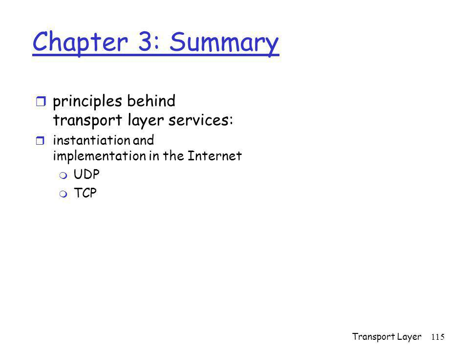Transport Layer115 Chapter 3: Summary r principles behind transport layer services: r instantiation and implementation in the Internet m UDP m TCP