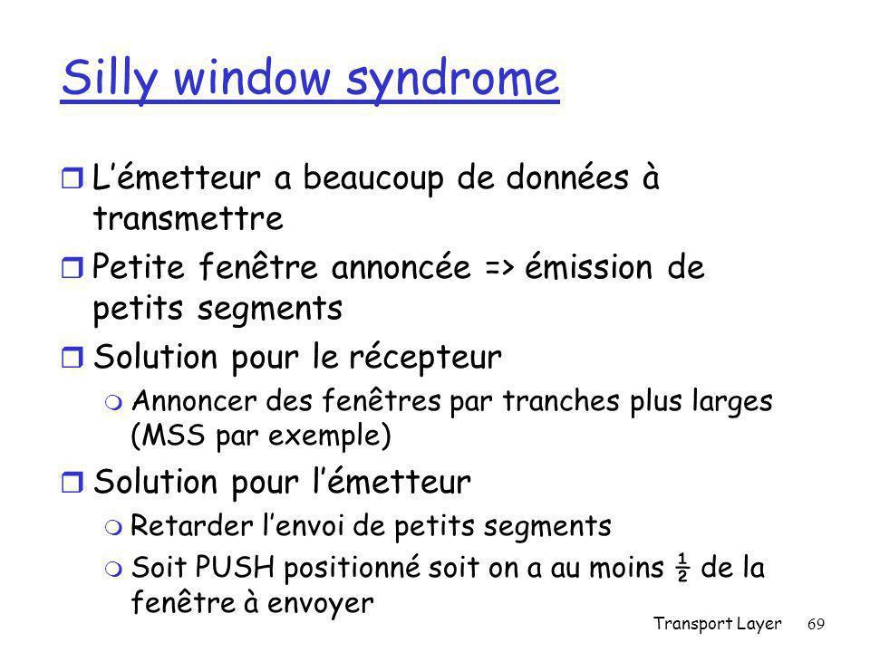 Transport Layer69 Silly window syndrome r L'émetteur a beaucoup de données à transmettre r Petite fenêtre annoncée => émission de petits segments r Solution pour le récepteur m Annoncer des fenêtres par tranches plus larges (MSS par exemple) r Solution pour l'émetteur m Retarder l'envoi de petits segments m Soit PUSH positionné soit on a au moins ½ de la fenêtre à envoyer