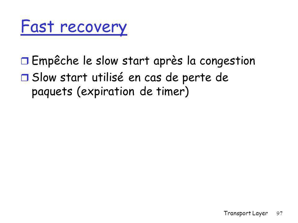 Transport Layer97 Fast recovery r Empêche le slow start après la congestion r Slow start utilisé en cas de perte de paquets (expiration de timer)