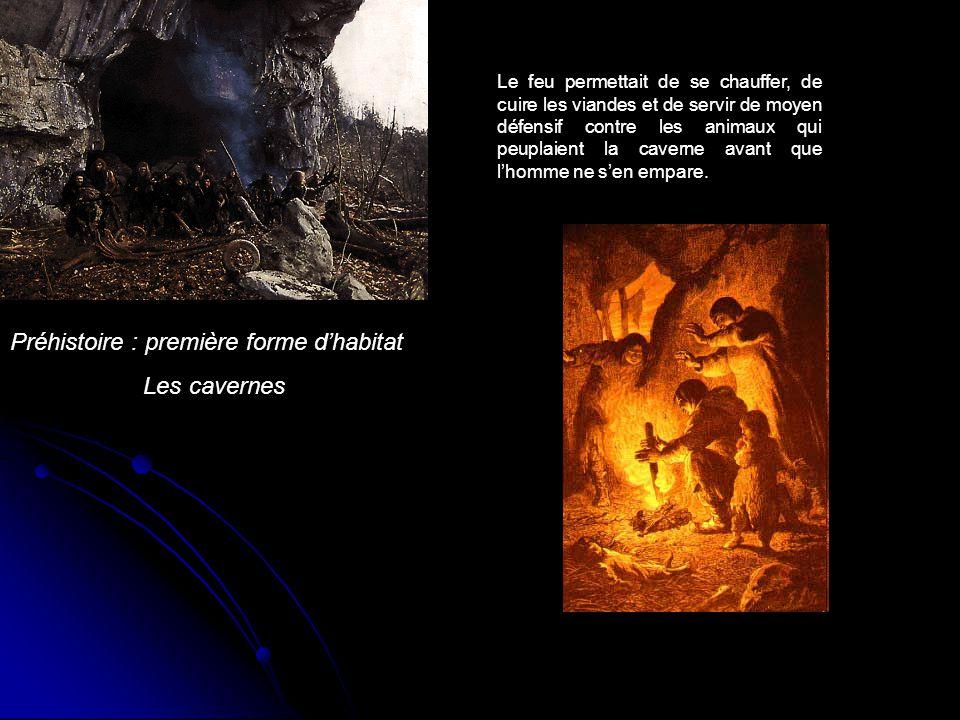 Préhistoire : première forme d'habitat Les cavernes Le feu permettait de se chauffer, de cuire les viandes et de servir de moyen défensif contre les a