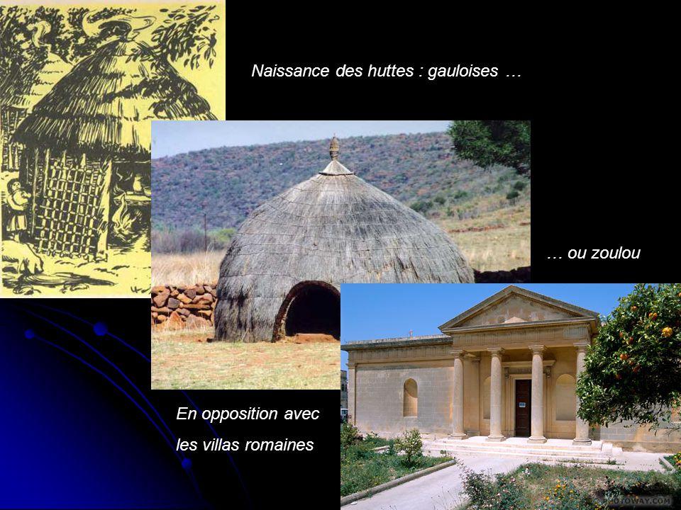 Naissance des huttes : gauloises … … ou zoulou En opposition avec les villas romaines