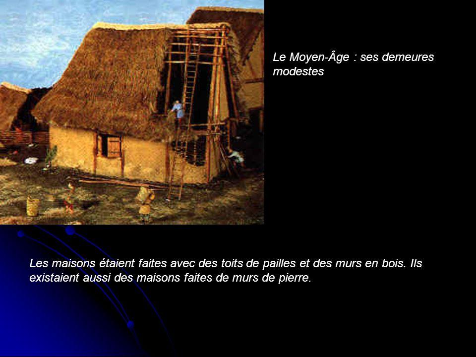 Le Moyen-Âge : ses demeures modestes Les maisons étaient faites avec des toits de pailles et des murs en bois. Ils existaient aussi des maisons faites