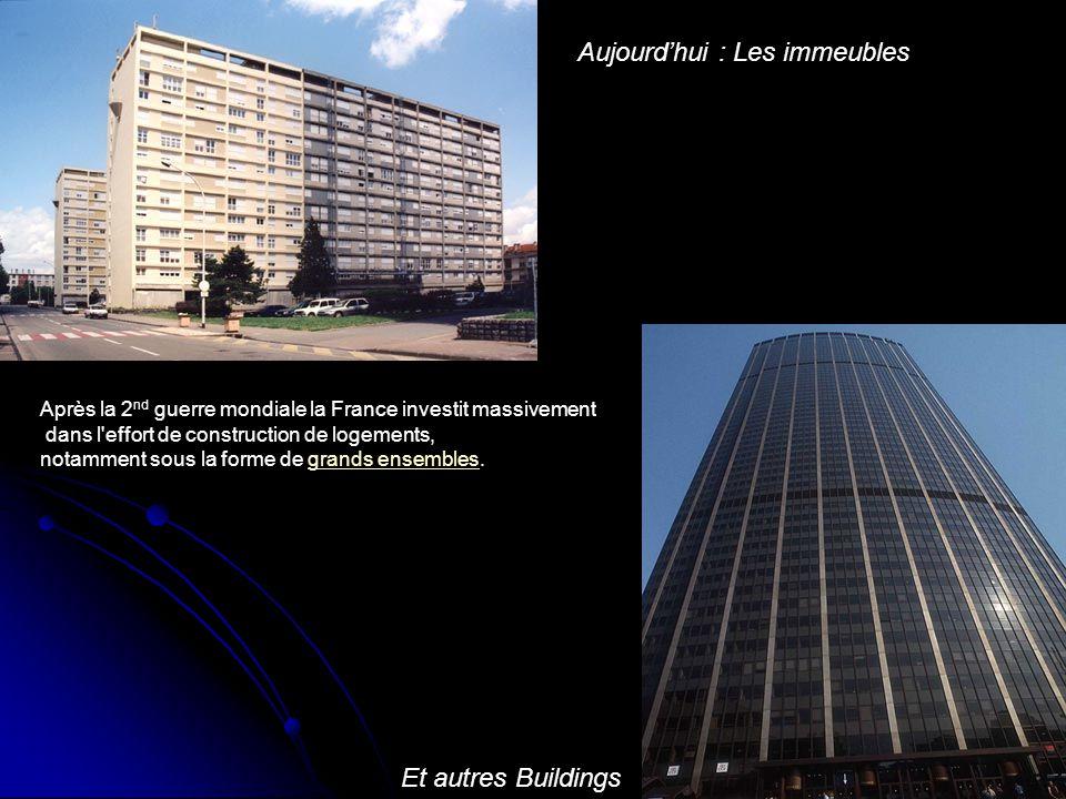 Aujourd'hui : Les immeubles Et autres Buildings Après la 2 nd guerre mondiale la France investit massivement dans l'effort de construction de logement
