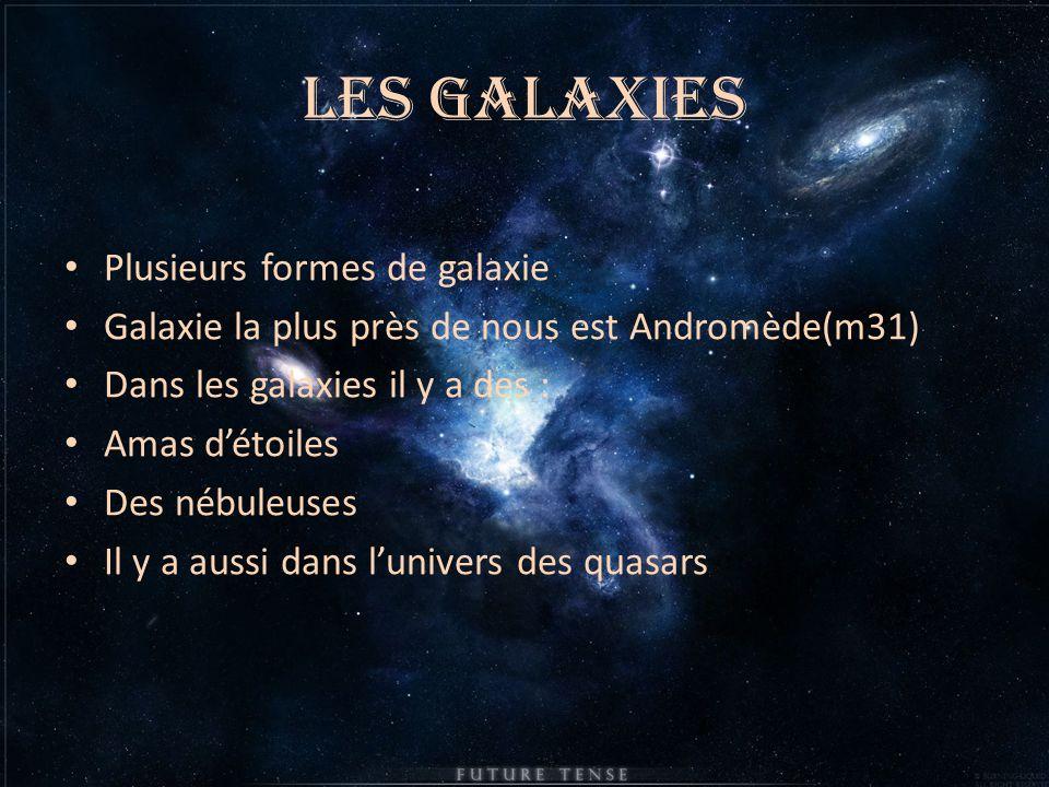 Les galaxies Plusieurs formes de galaxie Galaxie la plus près de nous est Andromède(m31) Dans les galaxies il y a des : Amas d'étoiles Des nébuleuses