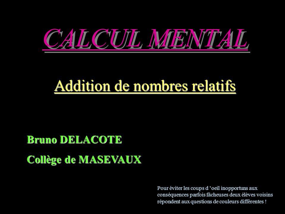 CALCUL MENTAL Addition de nombres relatifs Bruno DELACOTE Collège de MASEVAUX Pour éviter les coups d 'oeil inopportuns aux conséquences parfois fâcheuses deux élèves voisins répondent aux questions de couleurs différentes !