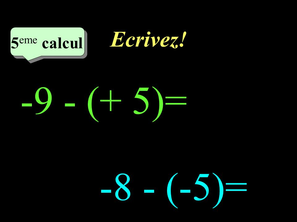Réfléchissez! –1–1 5 eme calcul 5 eme calcul 5 eme calcul -9 - (+ 5) -8 - (-5)