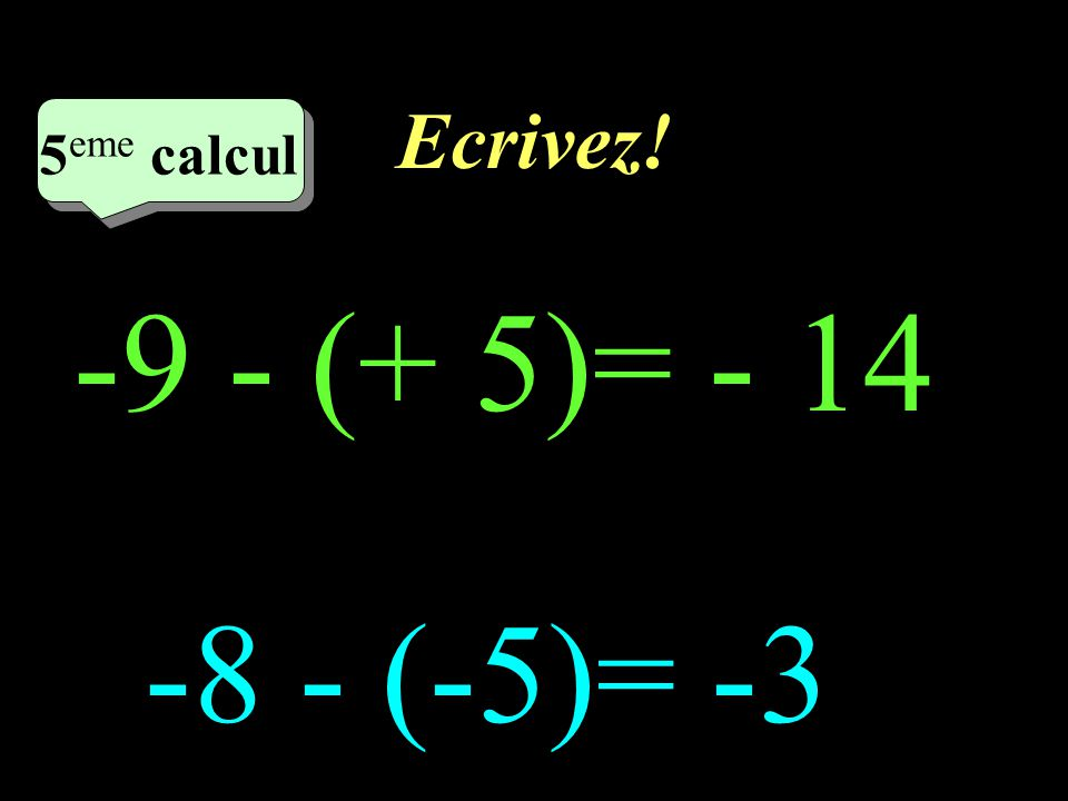 Ecrivez! 4 eme calcul 4 eme calcul 4 eme calcul (+7) - (-5) = 12 (+ 9) - (- 6) =15