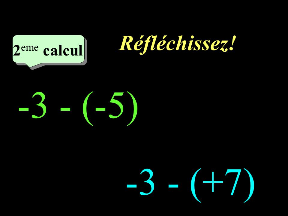 Réfléchissez! –1–1 2 eme calcul 2 eme calcul 2 eme calcul -3 - (-5) -3 - (+7)