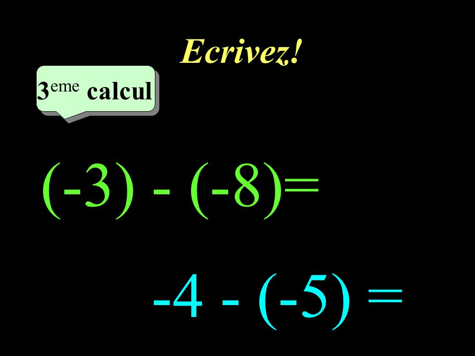 Réfléchissez! –1–1 3 eme calcul 3 eme calcul 3 eme calcul (-3) - (-8) -4 - (-5)