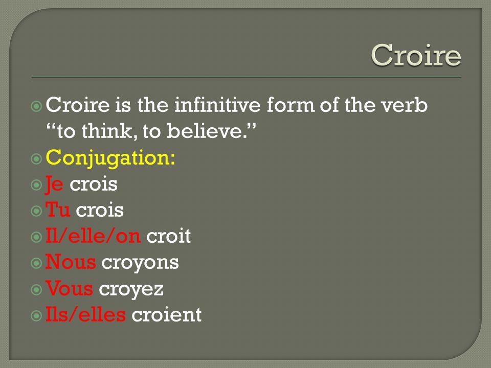  Croire is the infinitive form of the verb to think, to believe.  Conjugation:  Je crois  Tu crois  Il/elle/on croit  Nous croyons  Vous croyez  Ils/elles croient