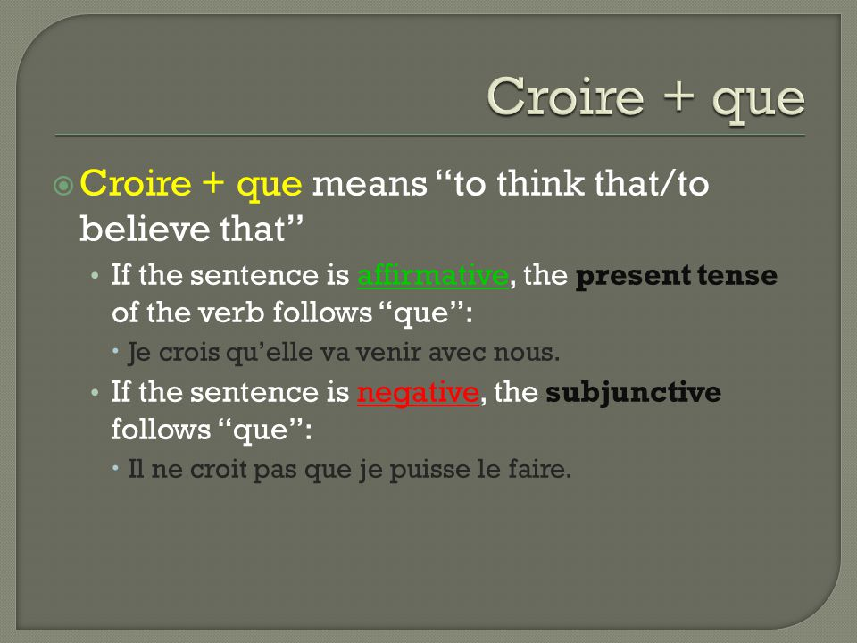  Croire + que means to think that/to believe that If the sentence is affirmative, the present tense of the verb follows que :  Je crois qu'elle va venir avec nous.