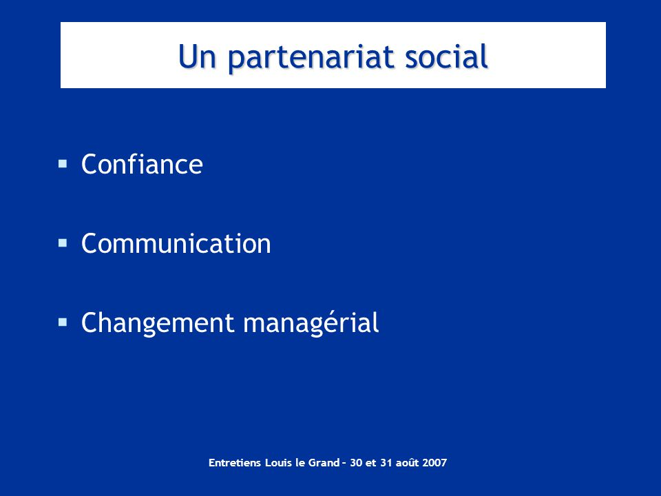 Entretiens Louis le Grand – 30 et 31 août 2007 Un partenariat social  Confiance  Communication  Changement managérial