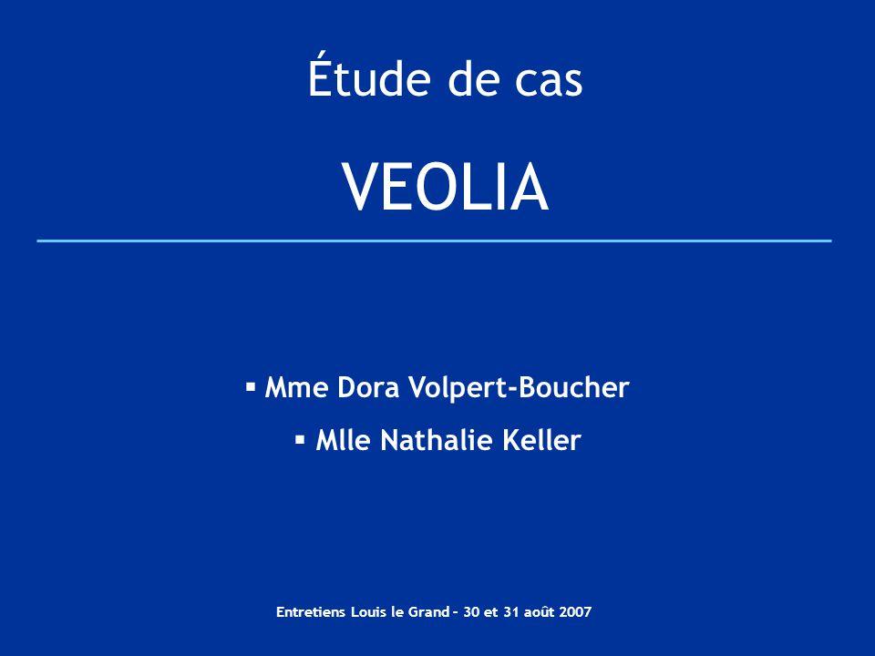 Entretiens Louis le Grand – 30 et 31 août 2007 Étude de cas VEOLIA  Mme Dora Volpert-Boucher  Mlle Nathalie Keller