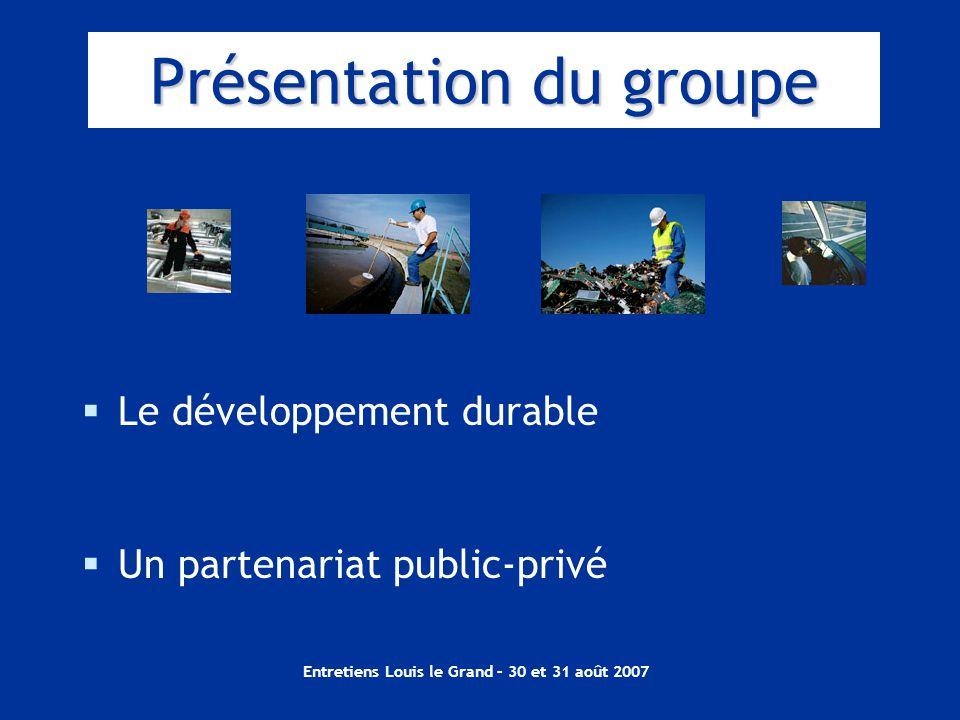 Entretiens Louis le Grand – 30 et 31 août 2007 Présentation du groupe  Le développement durable  Un partenariat public-privé