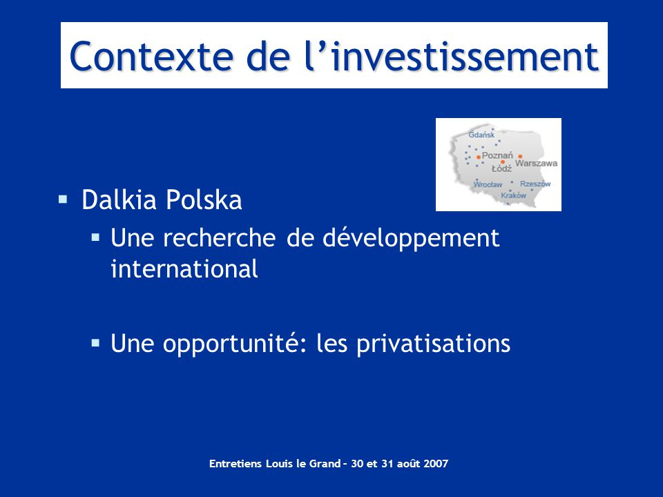 Entretiens Louis le Grand – 30 et 31 août 2007 Contexte de l'investissement  Dalkia Polska  Une recherche de développement international  Une opportunité: les privatisations