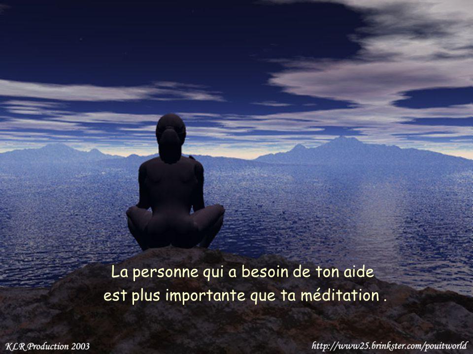 La personne qui a besoin de ton aide est plus importante que ta méditation.