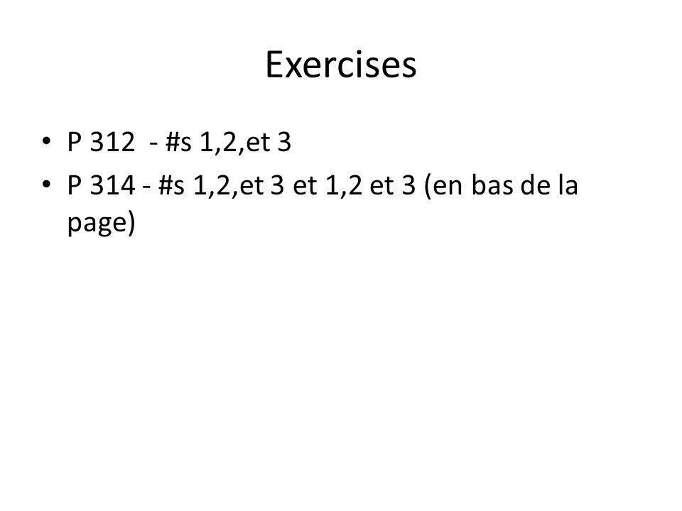 Exercises P 312 - #s 1,2,et 3 P 314 - #s 1,2,et 3 et 1,2 et 3 (en bas de la page)
