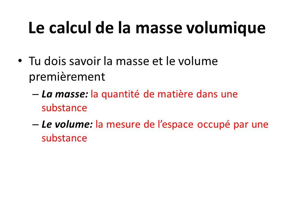 Le calcul de la masse volumique Tu dois savoir la masse et le volume premièrement – La masse: la quantité de matière dans une substance – Le volume: l