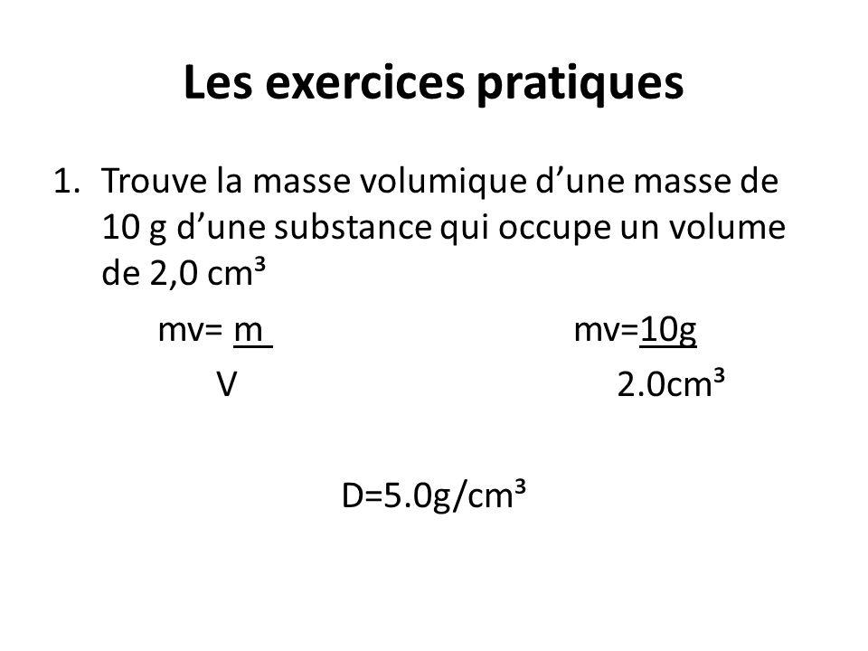 Les exercices pratiques 1.Trouve la masse volumique d'une masse de 10 g d'une substance qui occupe un volume de 2,0 cm³ mv= m mv=10g V 2.0cm³ D=5.0g/c