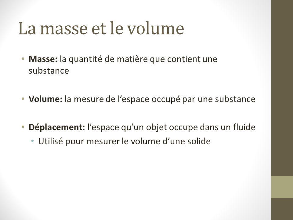 La masse et le volume Masse: la quantité de matière que contient une substance Volume: la mesure de l'espace occupé par une substance Déplacement: l'e