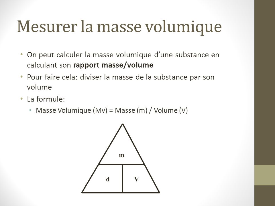 Mesurer la masse volumique On peut calculer la masse volumique d'une substance en calculant son rapport masse/volume Pour faire cela: diviser la masse