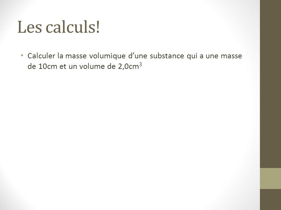 Les calculs! Calculer la masse volumique d'une substance qui a une masse de 10cm et un volume de 2,0cm 3