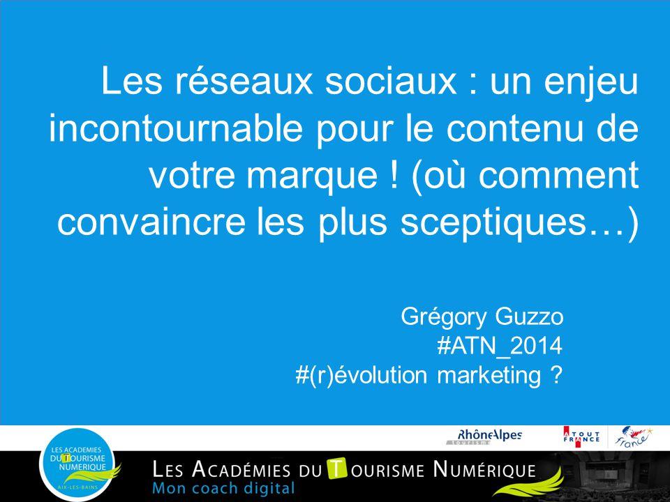 Les réseaux sociaux : un enjeu incontournable pour le contenu de votre marque ! (où comment convaincre les plus sceptiques…) Grégory Guzzo #ATN_2014 #