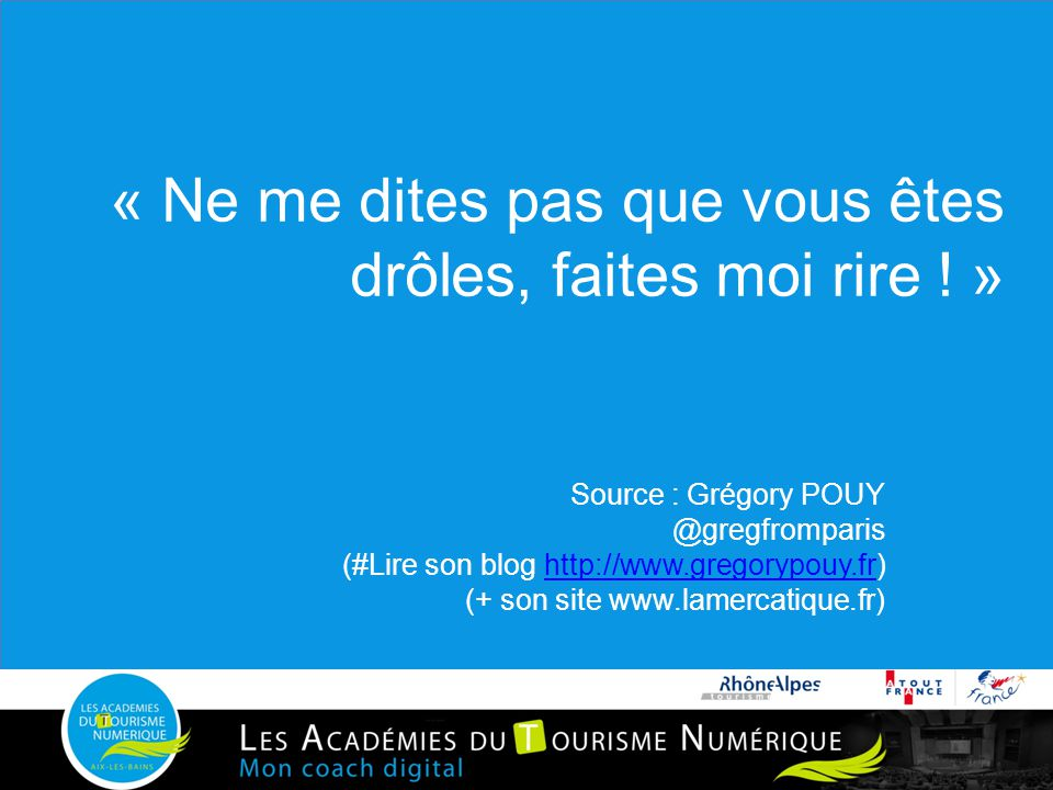 « Ne me dites pas que vous êtes drôles, faites moi rire ! » Source : Grégory POUY @gregfromparis (#Lire son blog http://www.gregorypouy.fr)http://www.