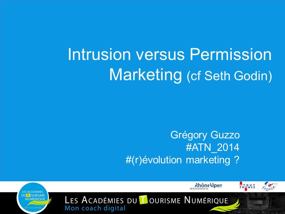 Intrusion versus Permission Marketing (cf Seth Godin) Grégory Guzzo #ATN_2014 #(r)évolution marketing ?