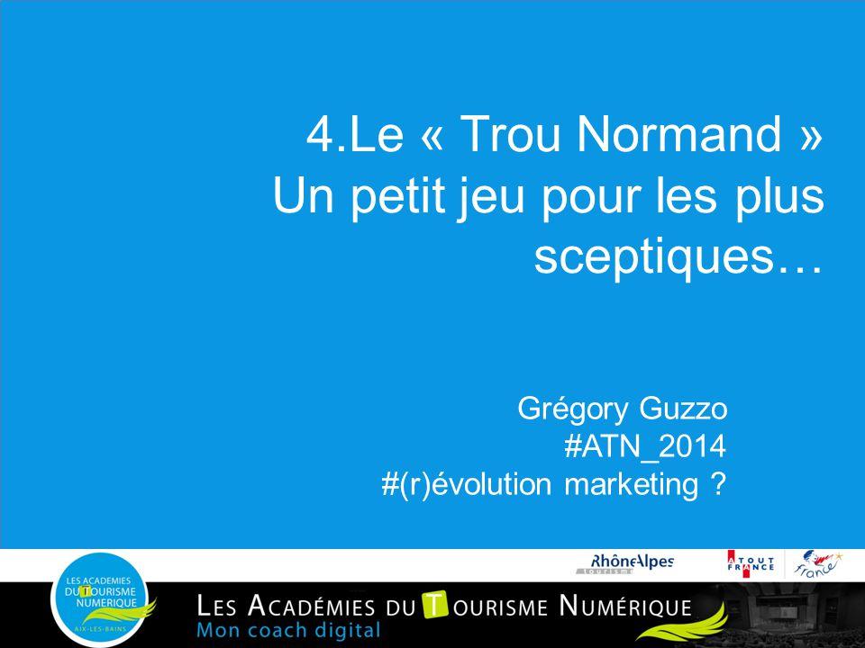 4.Le « Trou Normand » Un petit jeu pour les plus sceptiques… Grégory Guzzo #ATN_2014 #(r)évolution marketing ?