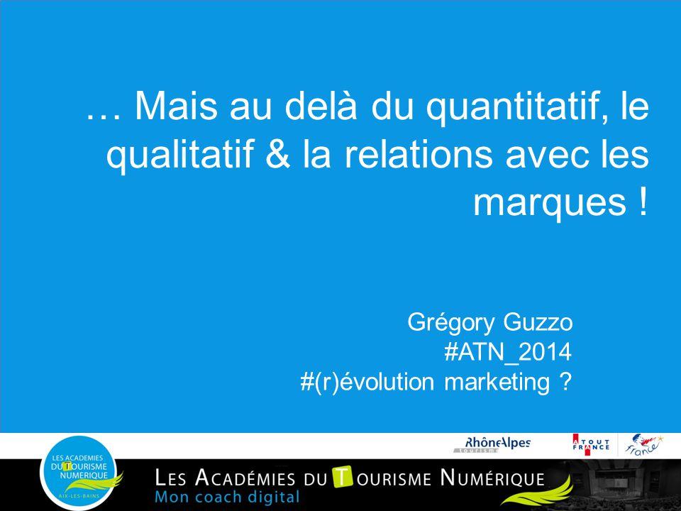 … Mais au delà du quantitatif, le qualitatif & la relations avec les marques ! Grégory Guzzo #ATN_2014 #(r)évolution marketing ?