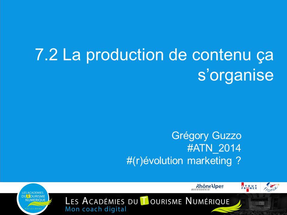 7.2 La production de contenu ça s'organise Grégory Guzzo #ATN_2014 #(r)évolution marketing ?