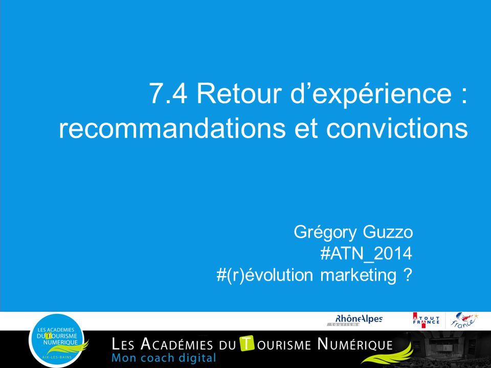 7.4 Retour d'expérience : recommandations et convictions Grégory Guzzo #ATN_2014 #(r)évolution marketing ?