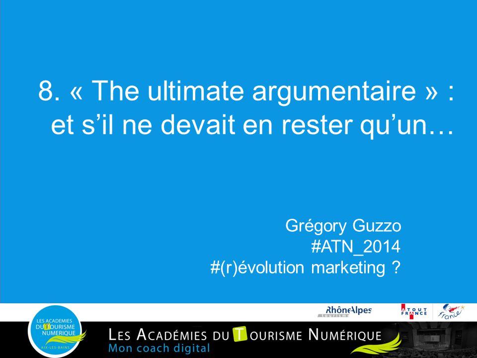 8. « The ultimate argumentaire » : et s'il ne devait en rester qu'un… Grégory Guzzo #ATN_2014 #(r)évolution marketing ?