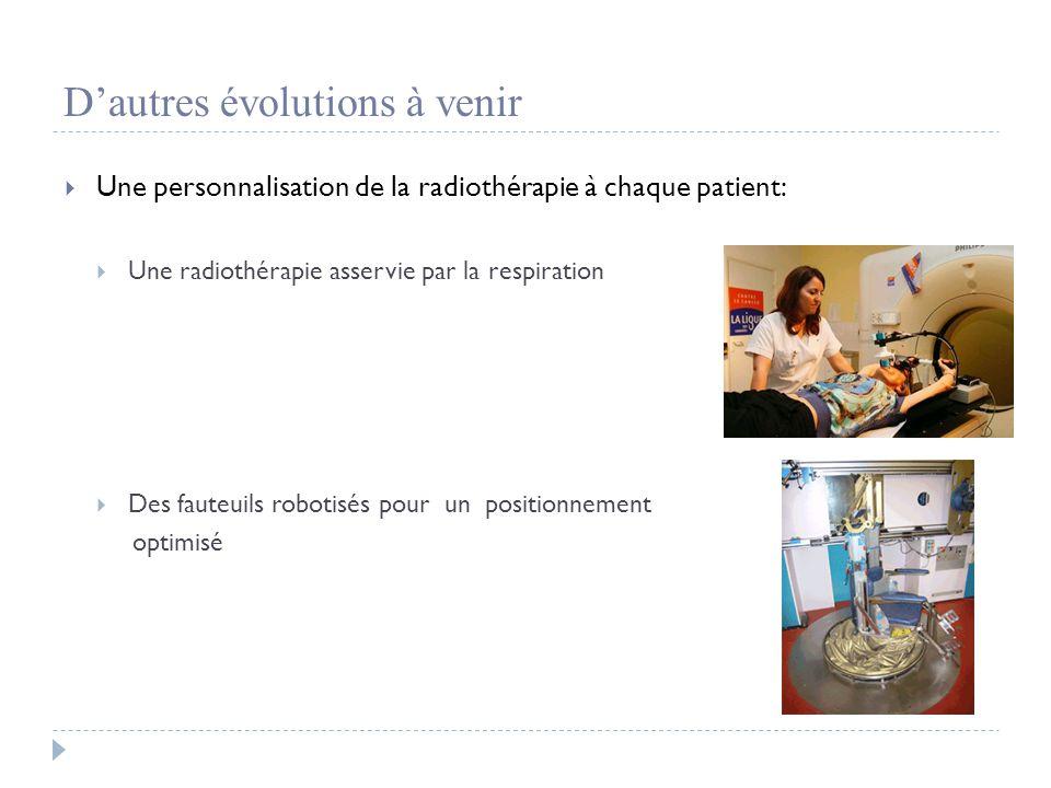 D'autres évolutions à venir  Une personnalisation de la radiothérapie à chaque patient:  Une radiothérapie asservie par la respiration  Des fauteuils robotisés pour un positionnement optimisé