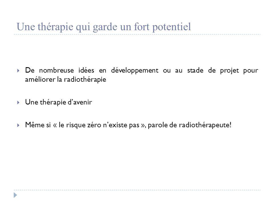 Une thérapie qui garde un fort potentiel  De nombreuse idées en développement ou au stade de projet pour améliorer la radiothérapie  Une thérapie d'