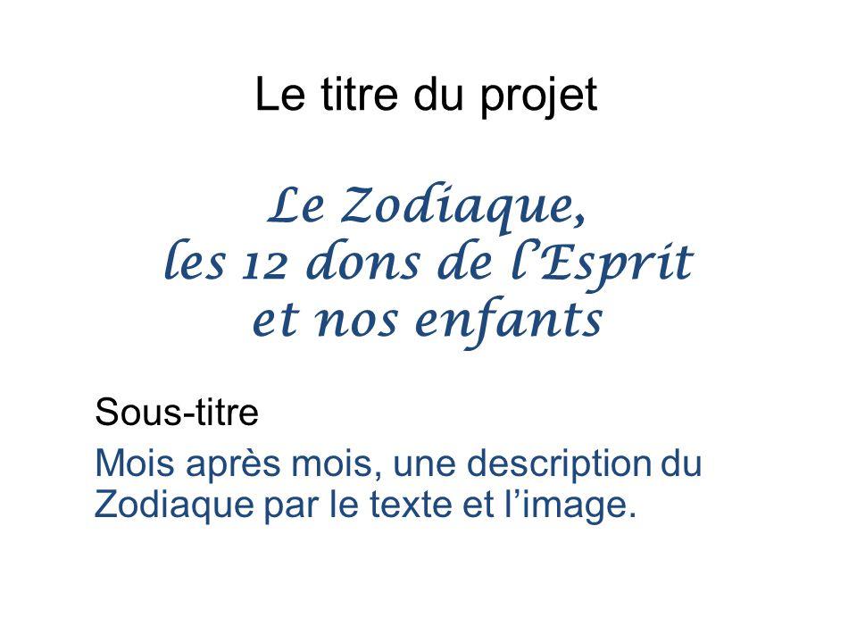 Le titre du projet Le Zodiaque, les 12 dons de l'Esprit et nos enfants Sous-titre Mois après mois, une description du Zodiaque par le texte et l'image.
