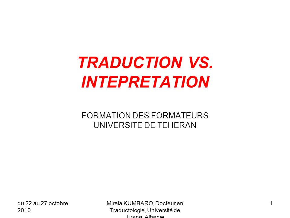du 22 au 27 octobre 2010 Mirela KUMBARO, Docteur en Traductologie, Université de Tirana, Albanie 2 Maurice Gravier, ancien directeur de l'ESIT pendant 25 ans: Je crois avoir quelques notions sur ce qu'est la traduction; je suis moins sûr de savoir ce qu'est l'interprétation; mais je suis certain de ceci: ce sont deux choses différentes .