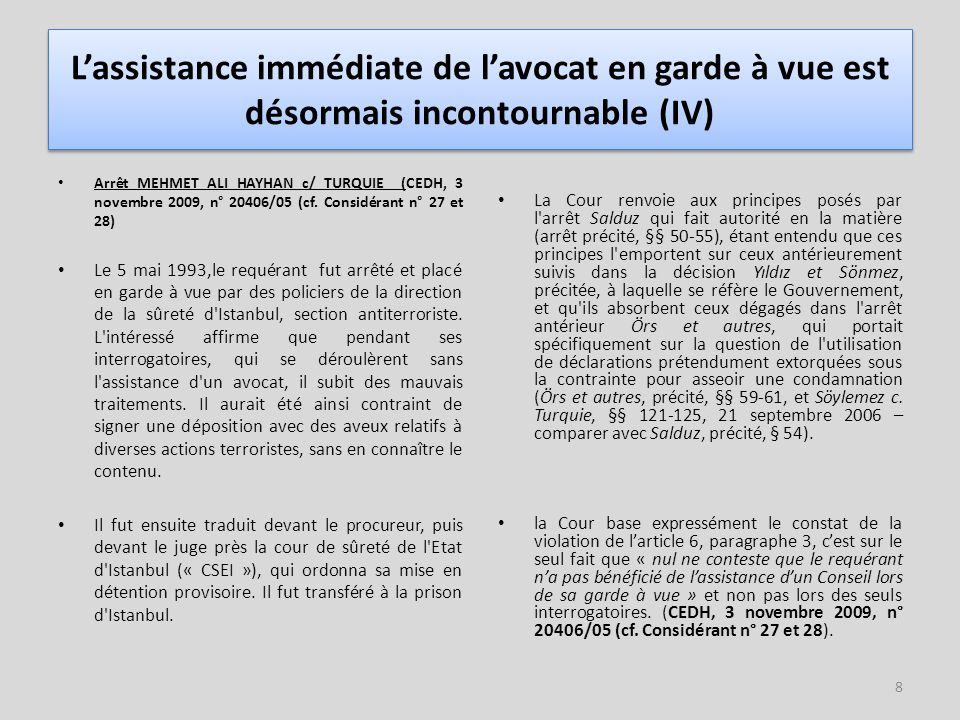 9 L'assistance immédiate de l'avocat en garde à vue est désormais incontournable (V) L'arrêt PANOVITS c/ Chypre (CEDH, 11 décembre 2008, 4268/04, considérants 72 à 76 ) précise l obligation faite aux Etats d informer le prévenu de son droit :  de garder le silence,  de bénéficier de l assistance d un avocat,  peu important la procédure postérieure.