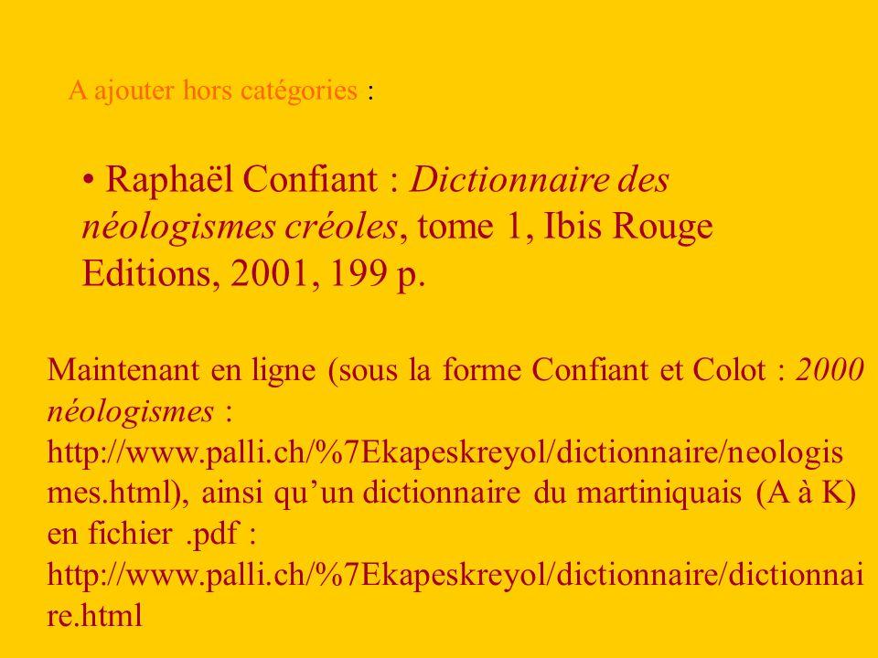 A ajouter hors catégories : Raphaël Confiant : Dictionnaire des néologismes créoles, tome 1, Ibis Rouge Editions, 2001, 199 p.